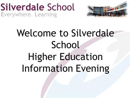Welcome to Silverdale School Higher Education Information Evening.