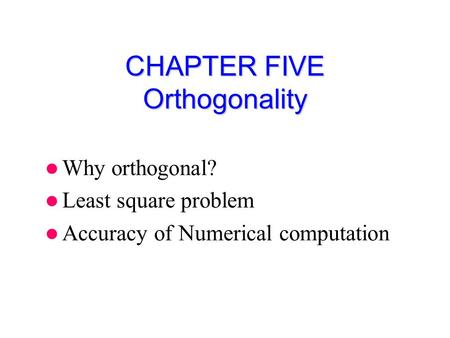 CHAPTER FIVE Orthogonality Why orthogonal? Least square problem Accuracy of Numerical computation.
