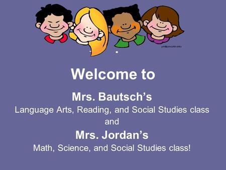 Welcome to Mrs. Bautsch's Language Arts, Reading, and Social Studies class and Mrs. Jordan's Math, Science, and Social Studies class!
