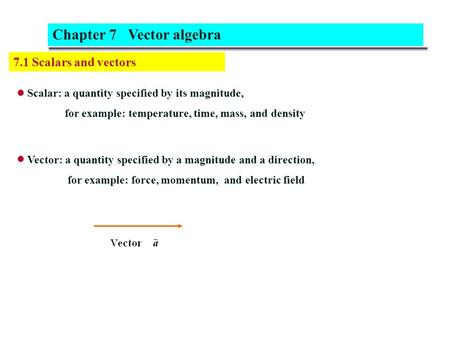 7.1 Scalars and vectors Scalar: a quantity specified by its magnitude, for example: temperature, time, mass, and density Chapter 7 Vector algebra Vector: