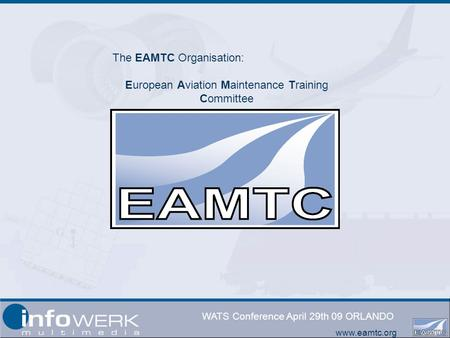 Www.eamtc.org WATS Conference April 29th 09 ORLANDO The EAMTC Organisation: European Aviation Maintenance Training Committee.