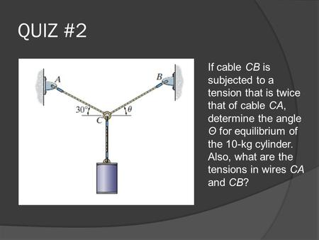 QUIZ #2 If cable CB is subjected to a tension that is twice that of cable CA, determine the angle Θ for equilibrium of the 10-kg cylinder. Also, what are.