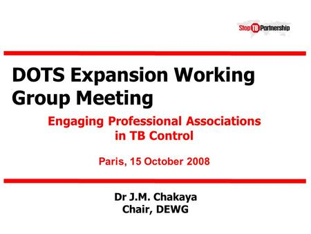 DOTS Expansion Working Group Meeting Engaging Professional Associations in TB Control Paris, 15 October 2008 Dr J.M. Chakaya Chair, DEWG.