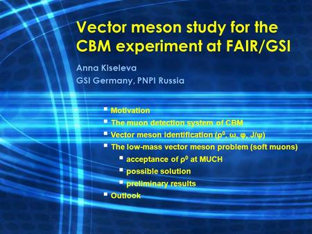 Vector meson study for the CBM experiment at FAIR/GSI Anna Kiseleva GSI Germany, PNPI Russia   Motivation   The muon detection system of CBM   Vector.