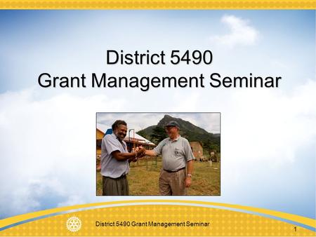 District 5490 Grant Management Seminar 1. 2 Purpose A quick Overview of new Grant model Understand how to manage a Rotary Foundation grant Learn stewardship.