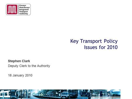 Key Transport Policy Issues for 2010 Stephen Clark Deputy Clerk to the Authority 18 January 2010.