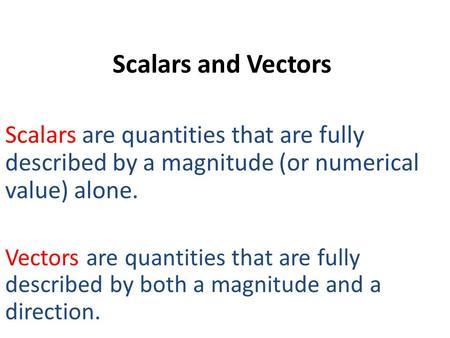 Scalars and Vectors Scalars are quantities that are fully described by a magnitude (or numerical value) alone. Vectors are quantities that are fully described.