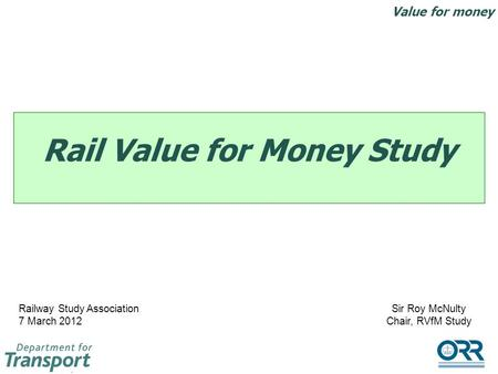 Value for money 0 Rail Value for Money Study Railway Study Association 7 March 2012 Sir Roy McNulty Chair, RVfM Study.