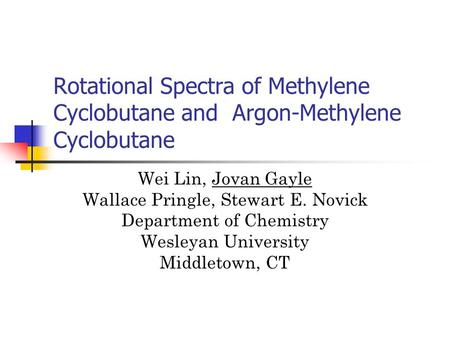 Rotational Spectra of Methylene Cyclobutane and Argon-Methylene Cyclobutane Wei Lin, Jovan Gayle Wallace Pringle, Stewart E. Novick Department of Chemistry.