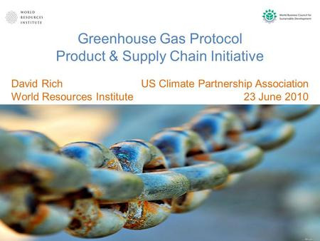 Greenhouse Gas Protocol Product & Supply Chain Initiative US Climate Partnership Association 23 June 2010 David Rich World Resources Institute.