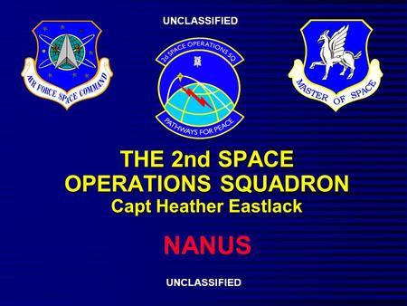 THE 2nd SPACE OPERATIONS SQUADRON Capt Heather Eastlack NANUS UNCLASSIFIED.