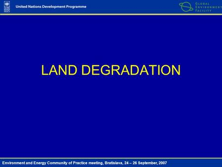 Environment and Energy Community of Practice meeting, Bratislava, 24 – 26 September, 2007 LAND DEGRADATION.