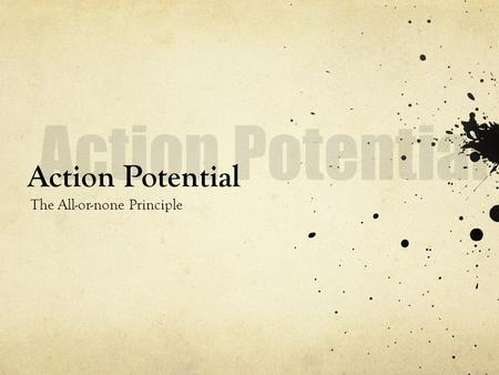 Action Potential Action Potential The All-or-none Principle.