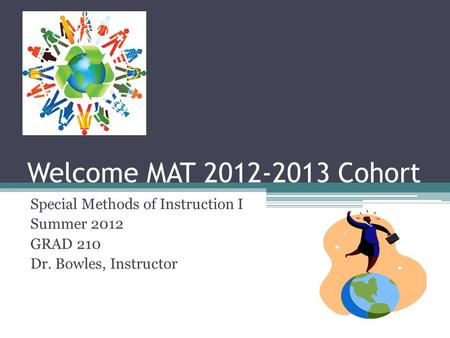 Welcome MAT 2012-2013 Cohort Special Methods of Instruction I Summer 2012 GRAD 210 Dr. Bowles, Instructor.