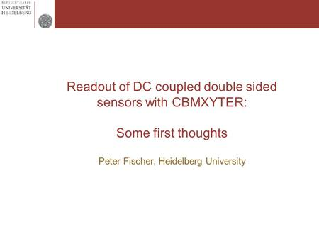 Readout of DC coupled double sided sensors with CBMXYTER: Some first thoughts Peter Fischer, Heidelberg University.