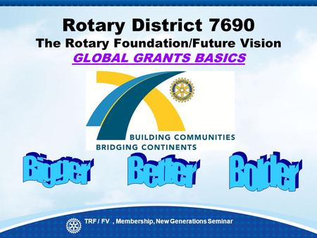 Rotary District 7690 The Rotary Foundation/Future Vision GLOBAL GRANTS BASICS TRF / FV, Membership, New Generations Seminar.
