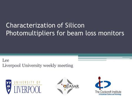 Characterization of Silicon Photomultipliers for beam loss monitors Lee Liverpool University weekly meeting.