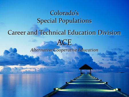 Colorado's Special Populations Career and Technical Education Division ACE Alternative Cooperative Education.