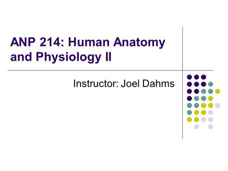 ANP 214: Human Anatomy and Physiology II Instructor: Joel Dahms.