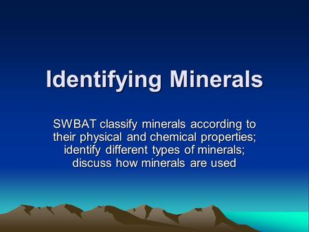 Identifying Minerals SWBAT classify minerals according to their physical and chemical properties; identify different types of minerals; discuss how minerals.