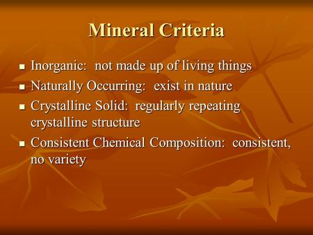 Mineral Criteria Inorganic: not made up of living things Inorganic: not made up of living things Naturally Occurring: exist in nature Naturally Occurring: