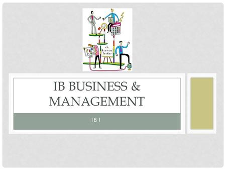 IB1 IB BUSINESS & MANAGEMENT. To know how the course is assessed To be able to list 2 – 3 business key terms LEARNING OBJECTIVES.