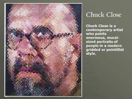 Chuck Close Chuck Close is a contemporary artist who paints enormous, mural- sized portraits of people in a modern gridded or pointillist style.