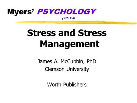 Myers' PSYCHOLOGY (7th Ed) Stress and Stress Management James A. McCubbin, PhD Clemson University Worth Publishers.