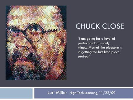 "CHUCK CLOSE Lori Miller High Tech Learning, 11/22/09 ""I am going for a level of perfection that is only mine…Most of the pleasure is in getting the last."