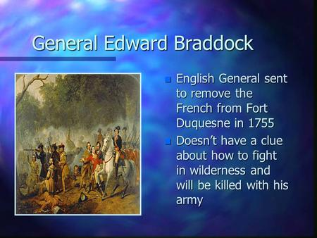 General Edward Braddock n English General sent to remove the French from Fort Duquesne in 1755 n Doesn't have a clue about how to fight in wilderness and.