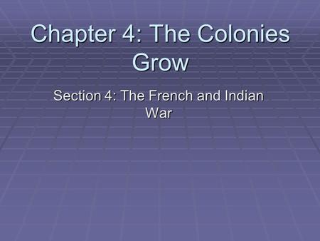 Chapter 4: The Colonies Grow Section 4: The French and Indian War.