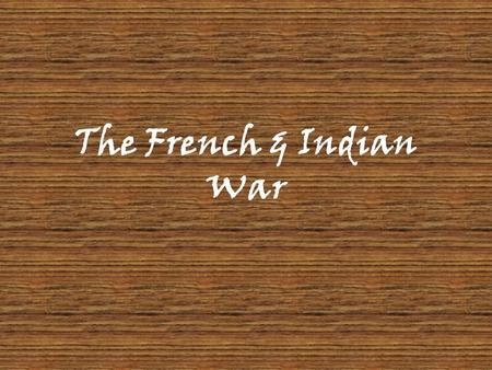 The French & Indian War.