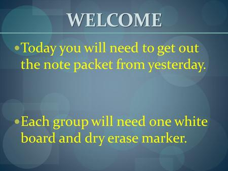WELCOME Today you will need to get out the note packet from yesterday. Each group will need one white board and dry erase marker.