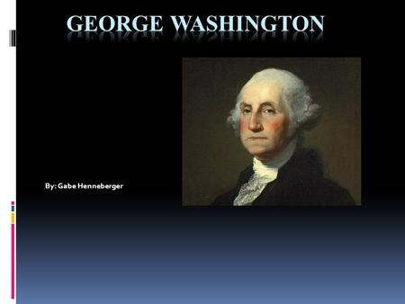 By: Gabe Henneberger Early Life  George Washington grew up in Westmoreland County Virginia but knowledge of his childhood was scarce. George Washington.