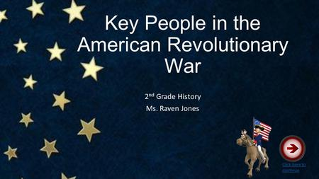 Key People in the American Revolutionary War 2 nd Grade History Ms. Raven Jones Click here to continue.