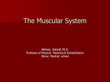 The Muscular System Alireza Ashraf, M.D. Professor of Physical Medicine & Rehabilitation Shiraz Medical school.