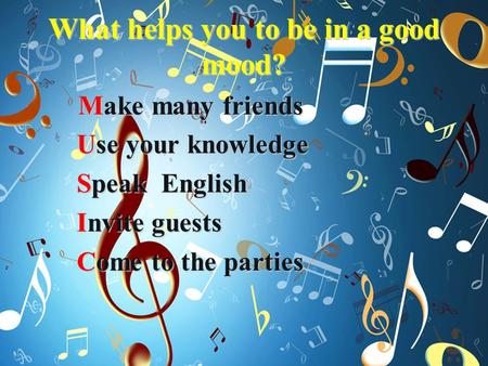 What helps you to be in a good mood? Make many friends Make many friends Use your knowledge Use your knowledge Speak English Speak English Invite guests.