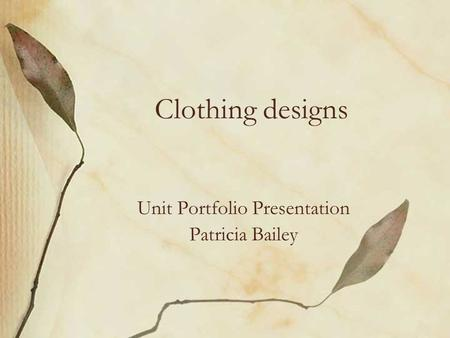 Clothing designs Unit Portfolio Presentation Patricia Bailey.
