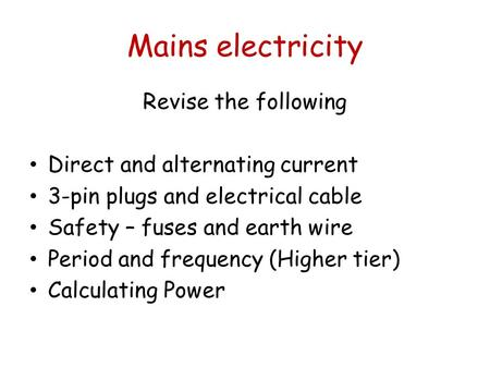 Mains electricity Revise the following Direct and alternating current 3-pin plugs and electrical cable Safety – fuses and earth wire Period and frequency.