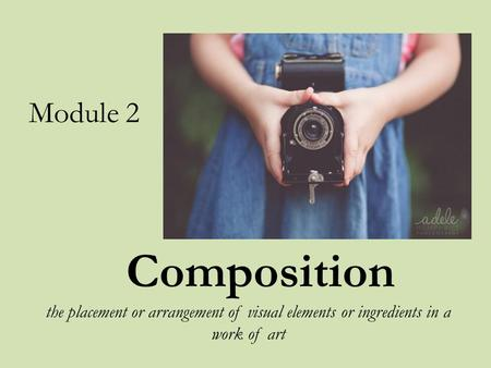 Composition the placement or arrangement of visual elements or ingredients in a work of art Module 2.