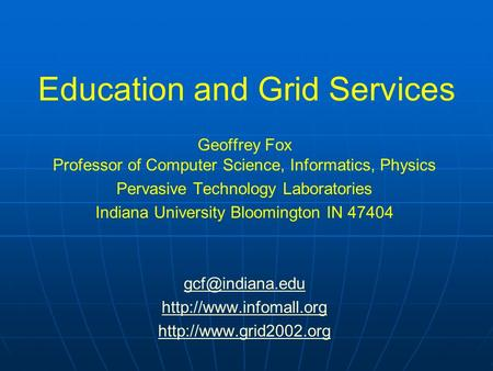 Education and Grid Services Geoffrey Fox Professor of Computer Science, Informatics, Physics Pervasive Technology Laboratories Indiana University Bloomington.