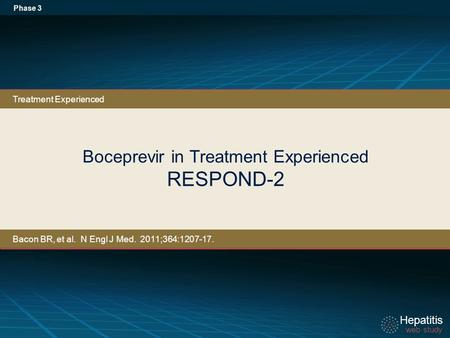 Hepatitis web study Hepatitis web study Boceprevir in Treatment Experienced RESPOND-2 Phase 3 Treatment Experienced Bacon BR, et al. N Engl J Med. 2011;364:1207-17.