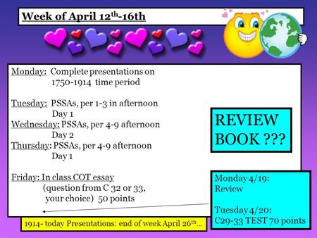 Week of April 12 th -16th Monday: Complete presentations on 1750-1914 time period Tuesday: PSSAs, per 1-3 in afternoon Day 1 Wednesday: PSSAs, per 4-9.