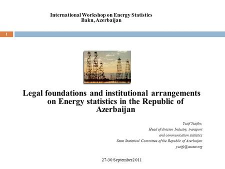 1 Legal foundations and institutional arrangements on Energy statistics in the Republic of Azerbaijan Yusif Yusifov, Head of division Industry, transport.