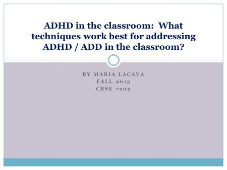 BY MARIA LACAVA FALL 2013 CBSE 7202 ADHD in the classroom: What techniques work best for addressing ADHD / ADD in the classroom?