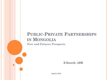 P UBLIC -P RIVATE P ARTNERSHIPS IN M ONGOLIA Now and Futures Prospects E.Enerelt, ADB June 6, 2014.