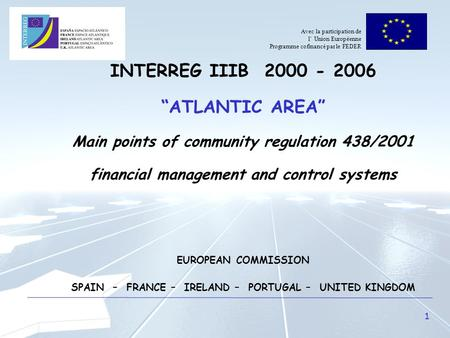 "1 INTERREG IIIB 2000 - 2006 ""ATLANTIC AREA"" Main points of community regulation 438/2001 financial management and control systems EUROPEAN COMMISSION SPAIN."