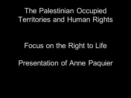 The Palestinian Occupied Territories and Human Rights Focus on the Right to Life Presentation of Anne Paquier.