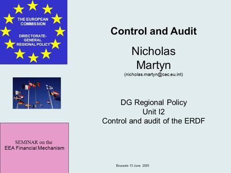 SEMINAR on the EEA Financial Mechanism THE EUROPEAN COMMISSION DIRECTORATE- GENERAL REGIONAL POLICY Brussels 13 June 2005 Control and Audit Nicholas Martyn.