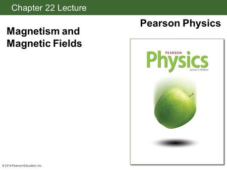 Chapter 22 Lecture Pearson Physics Magnetism and Magnetic Fields © 2014 Pearson Education, Inc.